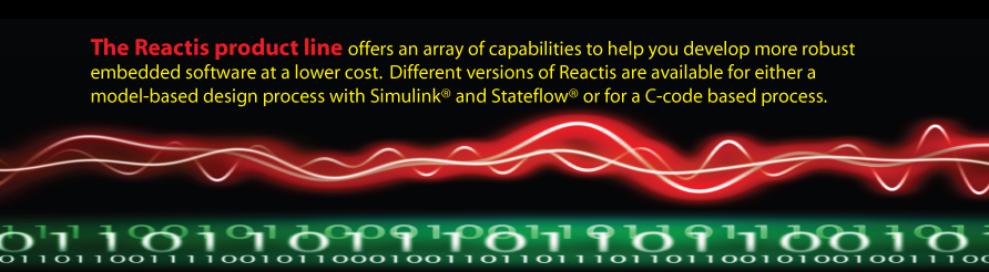 The Reactis product line offers an array of capabilities to help      you develop more robust embedded software at a lower cost.  Different      versions of Reactis are available for either a model-based design      process with Simulink and Stateflow or for a C-code based process.